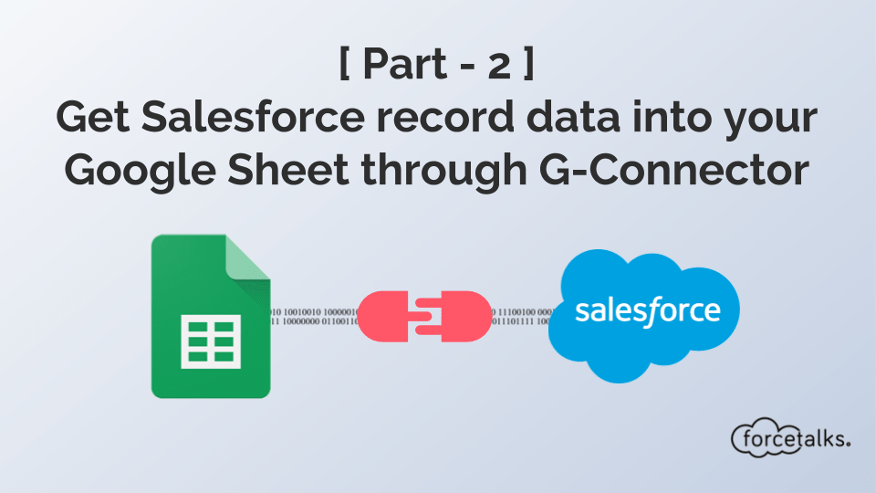 [ Part - 2 ] Get Salesforce record data into your Google Sheet through G-Connector